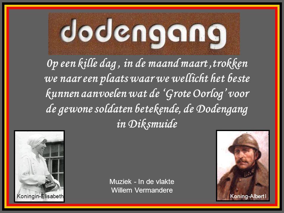 0p een kille dag, in de maand maart,trokken we naar een plaats waar we wellicht het beste kunnen aanvoelen wat de 'Grote Oorlog' voor de gewone soldaten betekende, de Dodengang in Diksmuide Muziek - In de vlakte Willem Vermandere Koningin-ElisabethKoning-Albert l