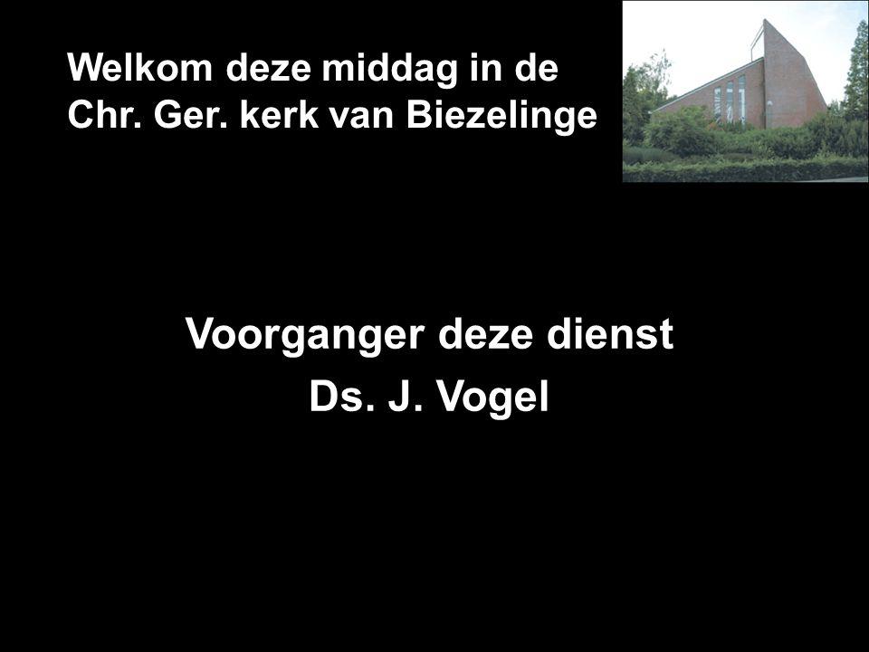 Welkom deze middag in de Chr. Ger. kerk van Biezelinge Voorganger deze dienst Ds. J. Vogel