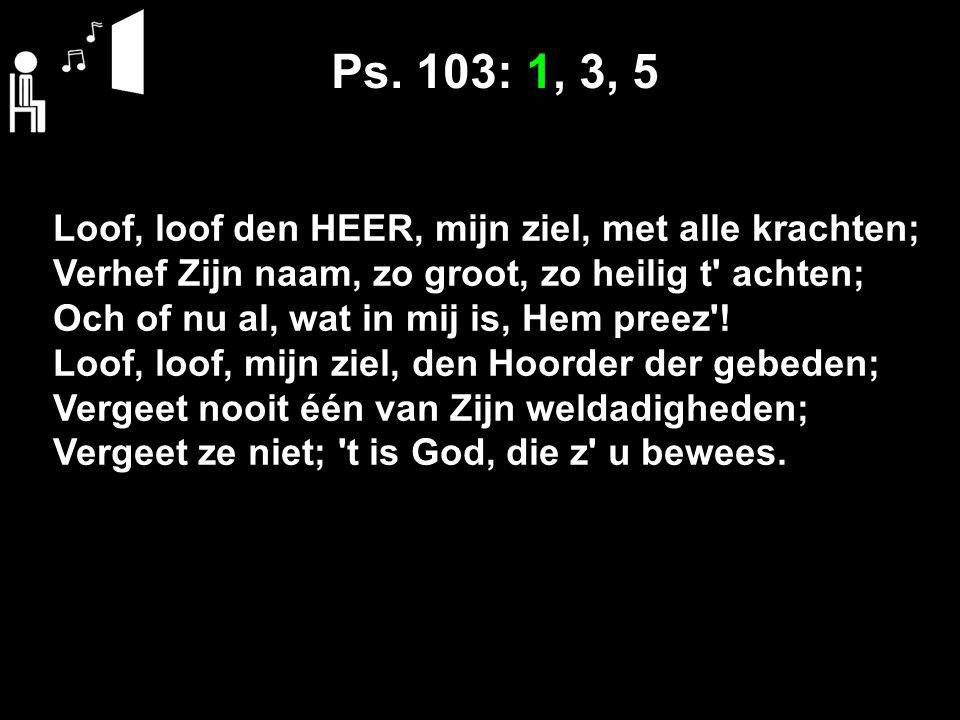 Loof, loof den HEER, mijn ziel, met alle krachten; Verhef Zijn naam, zo groot, zo heilig t achten; Och of nu al, wat in mij is, Hem preez .