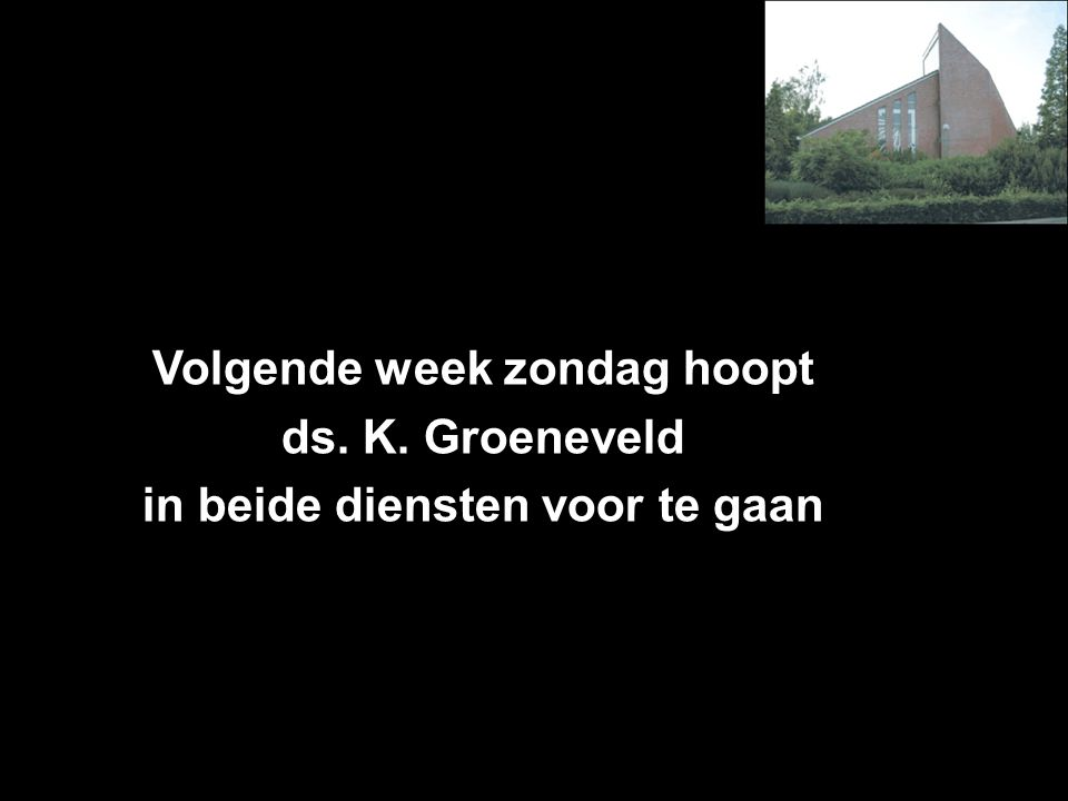 Volgende week zondag hoopt ds. K. Groeneveld in beide diensten voor te gaan