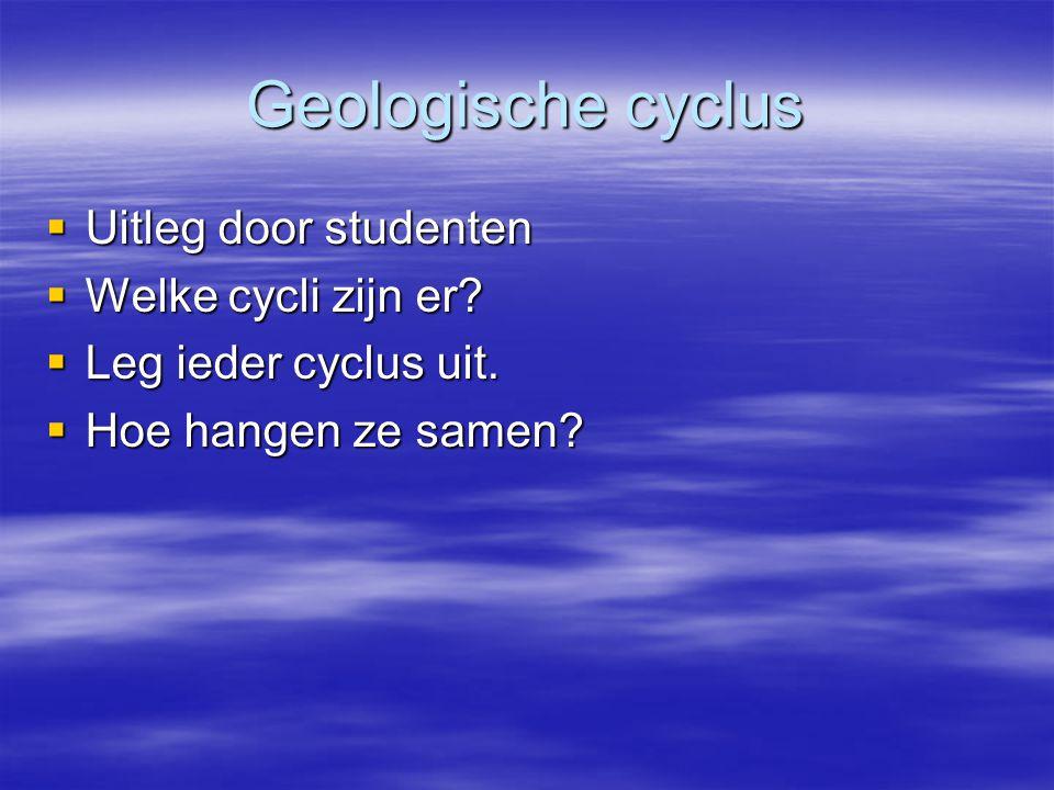 Geologische cyclus  Uitleg door studenten  Welke cycli zijn er.