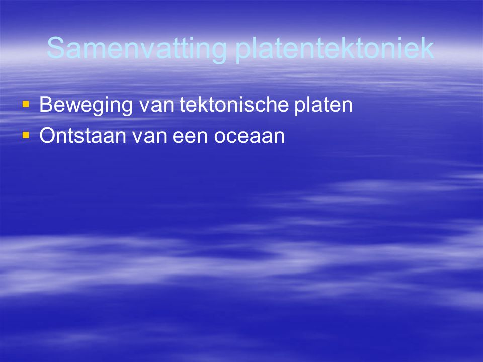 Samenvatting platentektoniek   Beweging van tektonische platen   Ontstaan van een oceaan