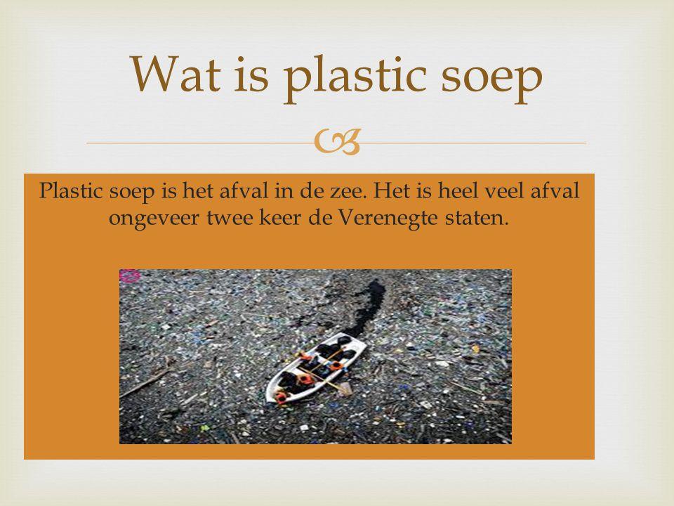  Plastic soep is het afval in de zee. Het is heel veel afval ongeveer twee keer de Verenegte staten. Wat is plastic soep