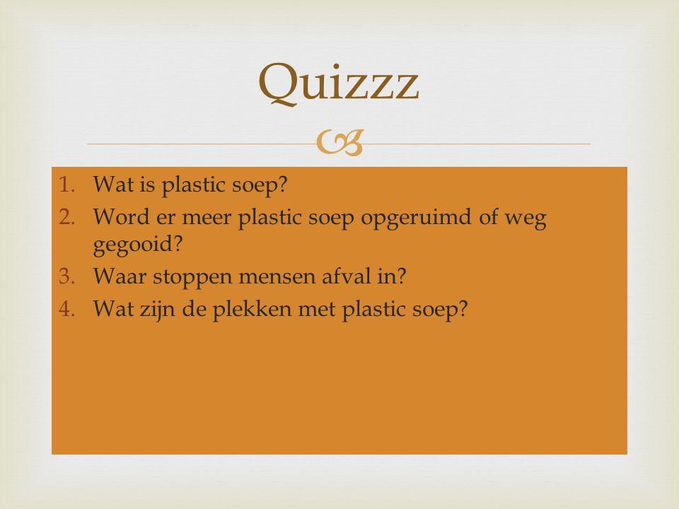  1.Wat is plastic soep? 2.Word er meer plastic soep opgeruimd of weg gegooid? 3.Waar stoppen mensen afval in? 4.Wat zijn de plekken met plastic soep?