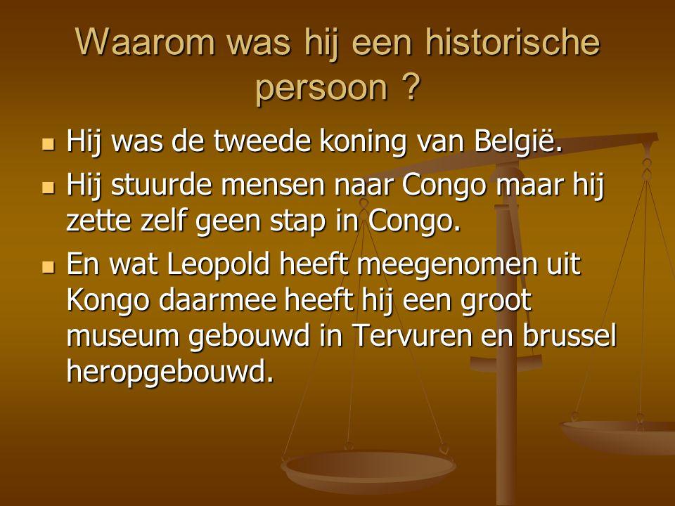 Waarom was hij een historische persoon ? Hij was de tweede koning van België. Hij stuurde mensen naar Congo maar hij zette zelf geen stap in Congo. En
