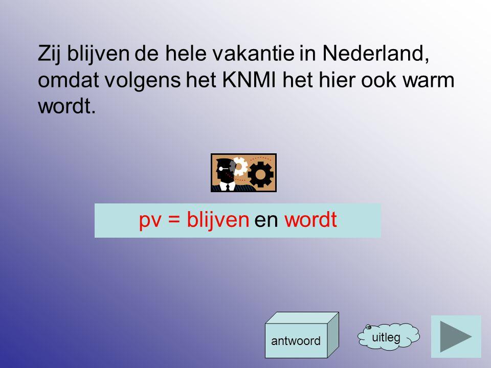 Zij blijven de hele vakantie in Nederland, omdat volgens het KNMI het hier ook warm wordt. uitleg antwoord pv = blijven en wordt