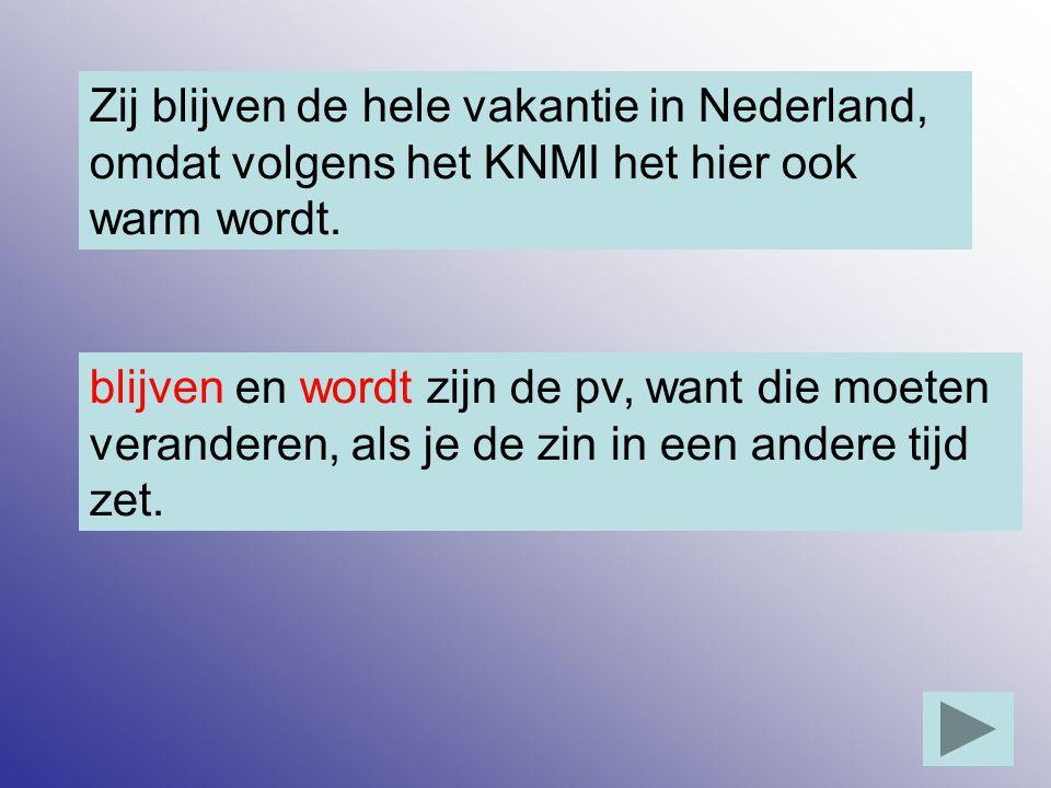Zij blijven de hele vakantie in Nederland, omdat volgens het KNMI het hier ook warm wordt. blijven en wordt zijn de pv, want die moeten veranderen, al