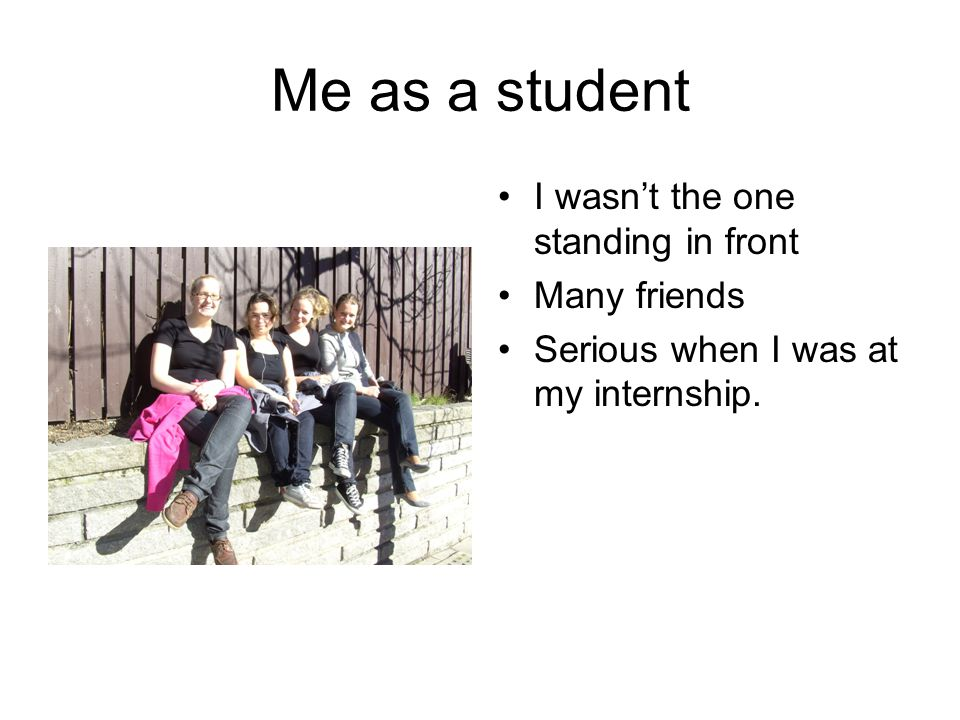 Me as a student I wasn't the one standing in front Many friends Serious when I was at my internship.