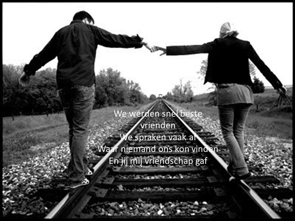 We werden snel beste vrienden We spraken vaak af Waar niemand ons kon vinden En jij mij vriendschap gaf