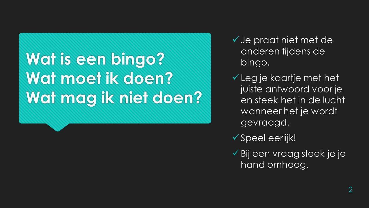 Wat is een bingo? Wat moet ik doen? Wat mag ik niet doen? Je praat niet met de anderen tijdens de bingo. Leg je kaartje met het juiste antwoord voor j