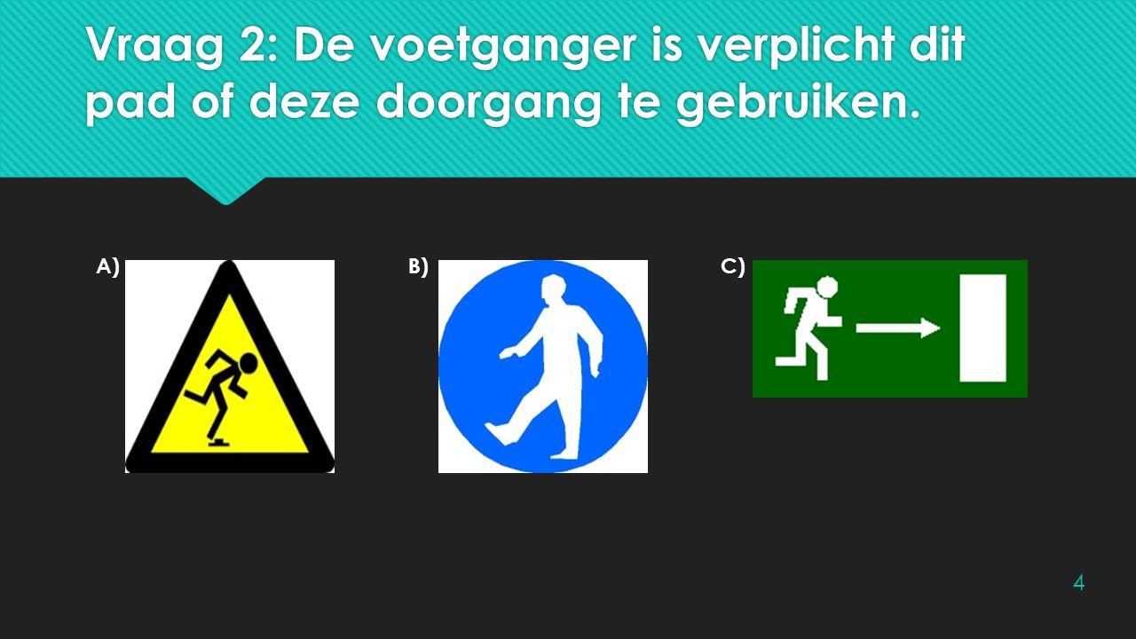 Vraag 2: De voetganger is verplicht dit pad of deze doorgang te gebruiken. A)B)C) 4