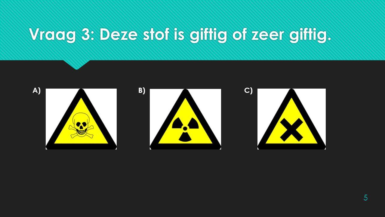 Vraag 3: Deze stof is giftig of zeer giftig. A)B)C) 5