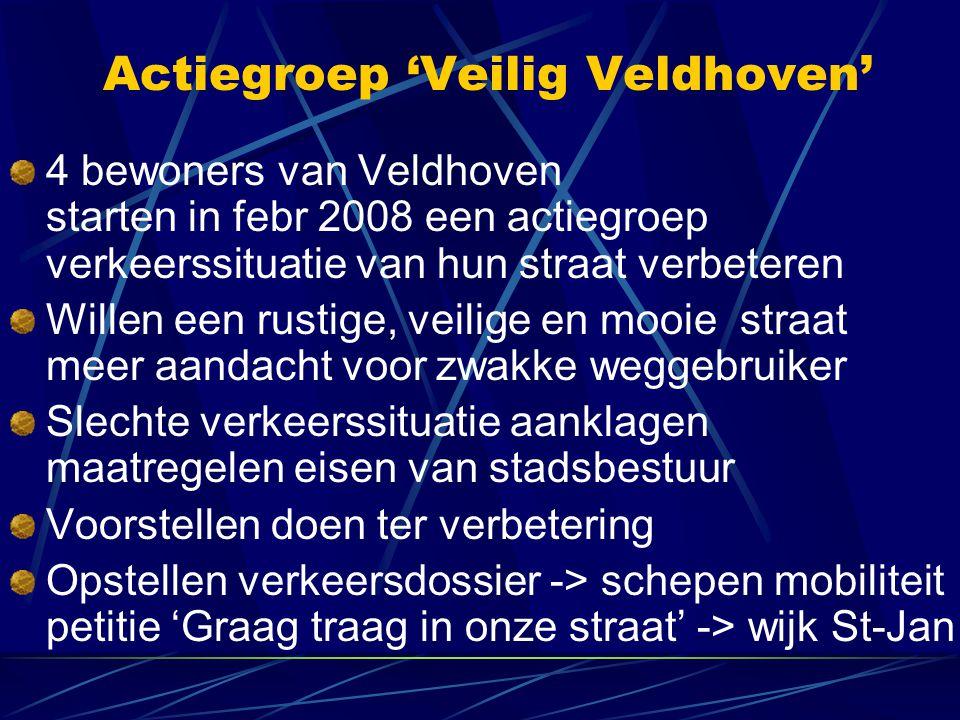 Actiegroep 'Veilig Veldhoven' 4 bewoners van Veldhoven starten in febr 2008 een actiegroep verkeerssituatie van hun straat verbeteren Willen een rustige, veilige en mooie straat meer aandacht voor zwakke weggebruiker Slechte verkeerssituatie aanklagen maatregelen eisen van stadsbestuur Voorstellen doen ter verbetering Opstellen verkeersdossier -> schepen mobiliteit petitie 'Graag traag in onze straat' -> wijk St-Jan