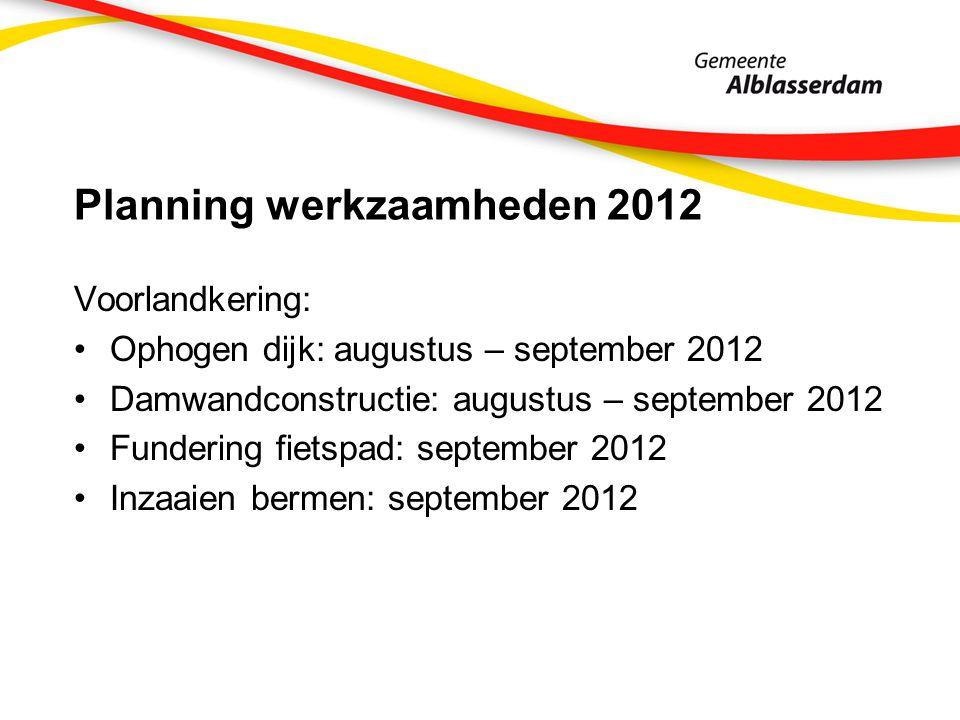 Planning werkzaamheden 2012 Voorlandkering: Ophogen dijk: augustus – september 2012 Damwandconstructie: augustus – september 2012 Fundering fietspad: september 2012 Inzaaien bermen: september 2012