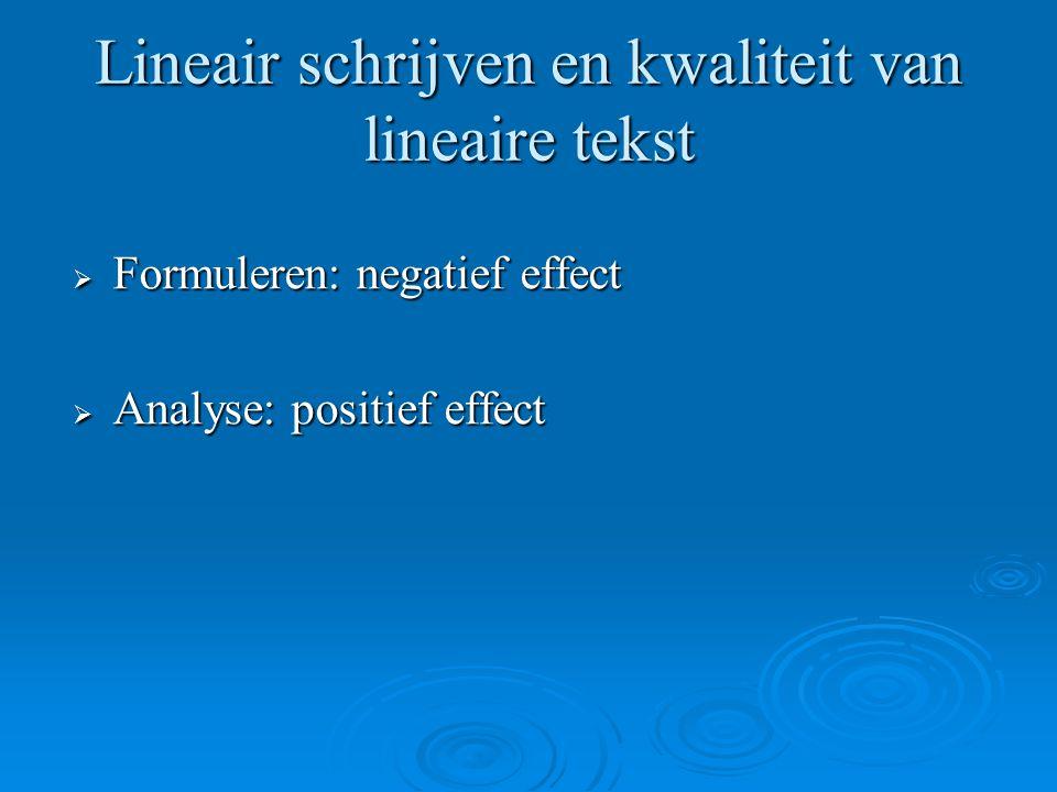 Lineair schrijven en kwaliteit van lineaire tekst  Formuleren: negatief effect  Analyse: positief effect
