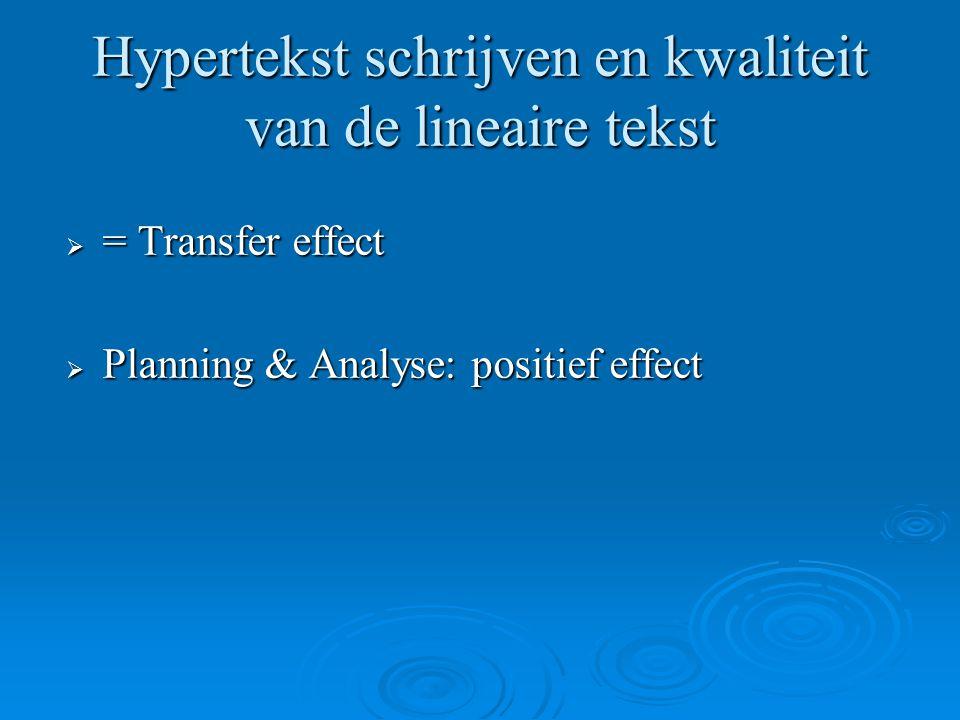 Hypertekst schrijven en kwaliteit van de lineaire tekst  = Transfer effect  Planning & Analyse: positief effect