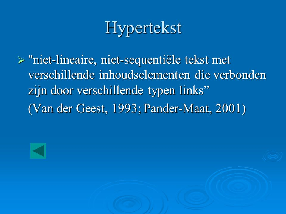 Hypertekst  niet-lineaire, niet-sequentiële tekst met verschillende inhoudselementen die verbonden zijn door verschillende typen links (Van der Geest, 1993; Pander-Maat, 2001)