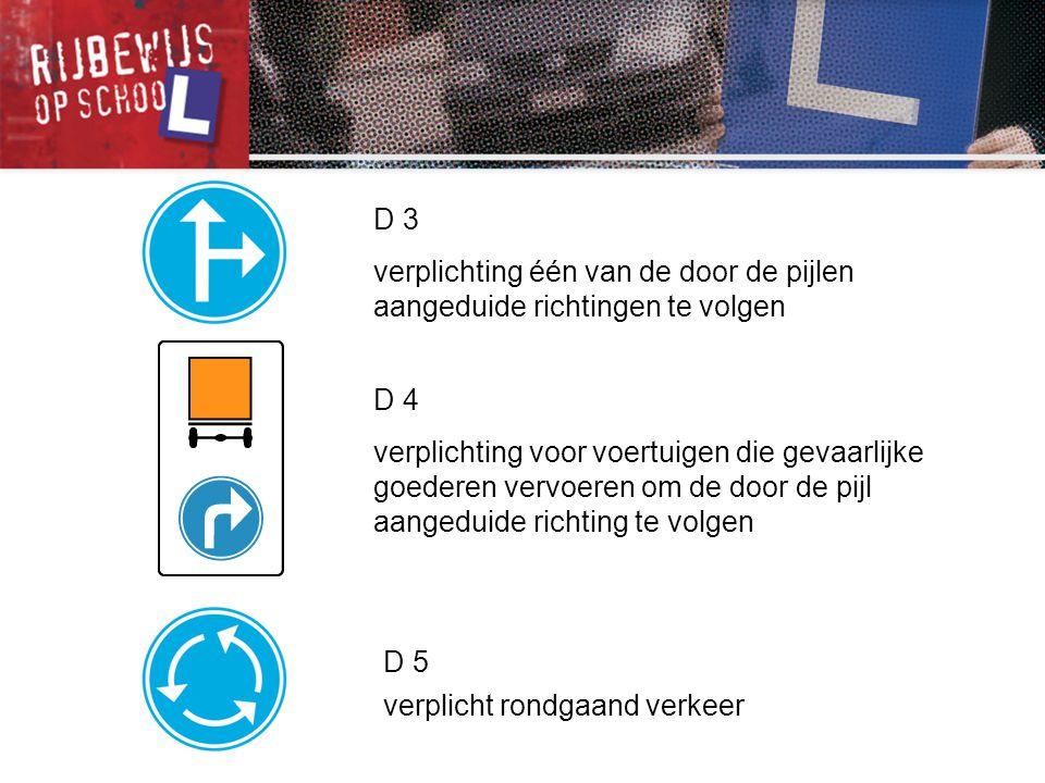 D 3 verplichting één van de door de pijlen aangeduide richtingen te volgen D 5 verplicht rondgaand verkeer D 4 verplichting voor voertuigen die gevaar