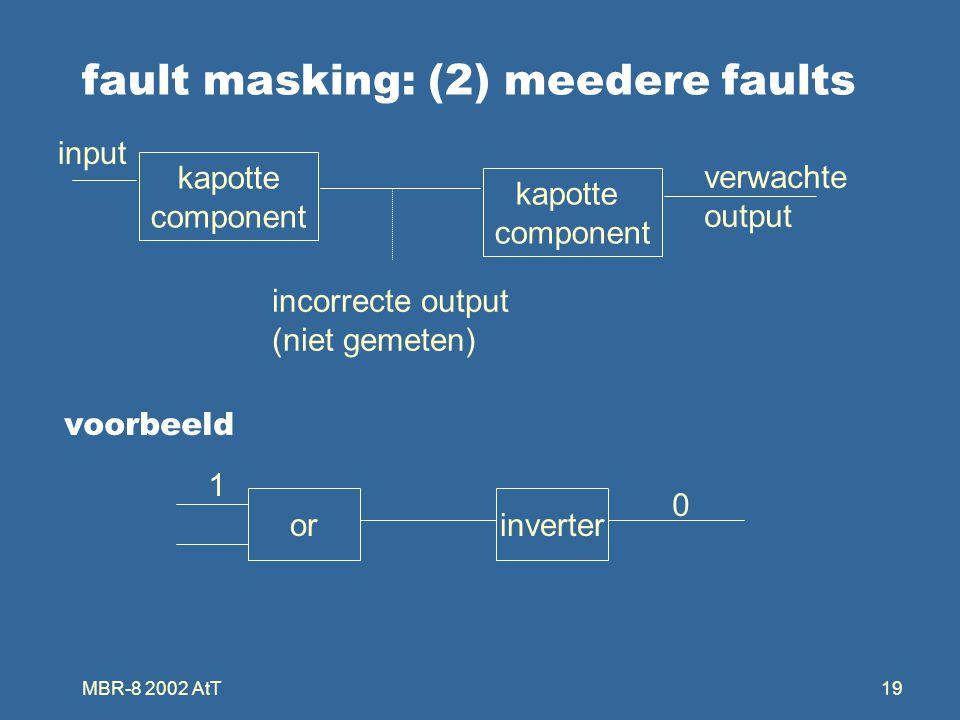 MBR-8 2002 AtT19 fault masking: (2) meedere faults kapotte component kapotte component incorrecte output (niet gemeten) input verwachte output orinverter 1 0 voorbeeld