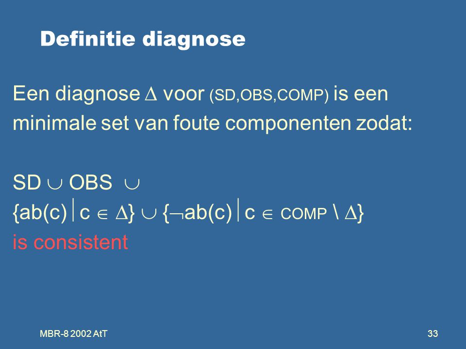 MBR-8 2002 AtT33 Definitie diagnose Een diagnose  voor (SD,OBS,COMP) is een minimale set van foute componenten zodat: SD  OBS  {ab(c)  c   }  {