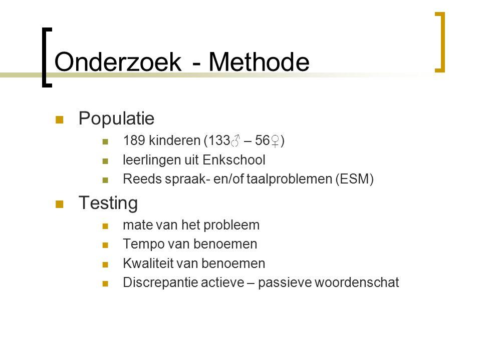 Onderzoek - Methode Populatie 189 kinderen (133♂ – 56♀) leerlingen uit Enkschool Reeds spraak- en/of taalproblemen (ESM) Testing mate van het probleem Tempo van benoemen Kwaliteit van benoemen Discrepantie actieve – passieve woordenschat
