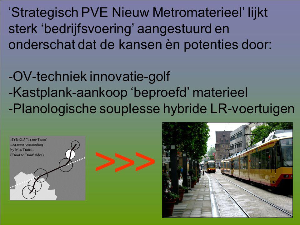 'Strategisch PVE Nieuw Metromaterieel' lijkt sterk 'bedrijfsvoering' aangestuurd en onderschat dat de kansen èn potenties door: -OV-techniek innovatie-golf -Kastplank-aankoop 'beproefd' materieel -Planologische souplesse hybride LR-voertuigen > > >