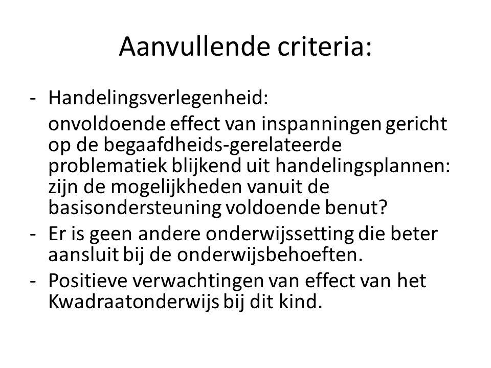 Aanvullende criteria: -Handelingsverlegenheid: onvoldoende effect van inspanningen gericht op de begaafdheids-gerelateerde problematiek blijkend uit h
