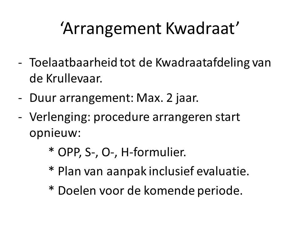 'Arrangement Kwadraat' -Toelaatbaarheid tot de Kwadraatafdeling van de Krullevaar. -Duur arrangement: Max. 2 jaar. -Verlenging: procedure arrangeren s
