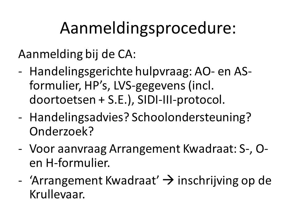 Aanmeldingsprocedure: Aanmelding bij de CA: -Handelingsgerichte hulpvraag: AO- en AS- formulier, HP's, LVS-gegevens (incl. doortoetsen + S.E.), SIDI-I