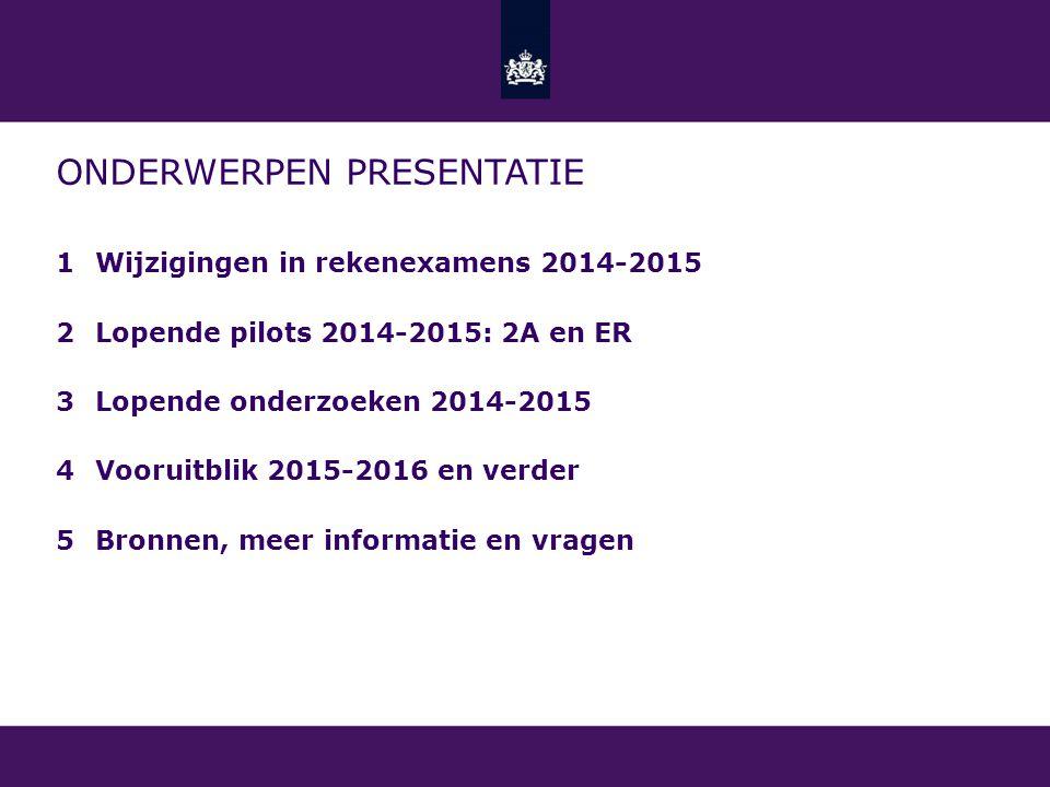 ONDERWERPEN PRESENTATIE 1Wijzigingen in rekenexamens 2014-2015 2Lopende pilots 2014-2015: 2A en ER 3Lopende onderzoeken 2014-2015 4Vooruitblik 2015-2016 en verder 5Bronnen, meer informatie en vragen