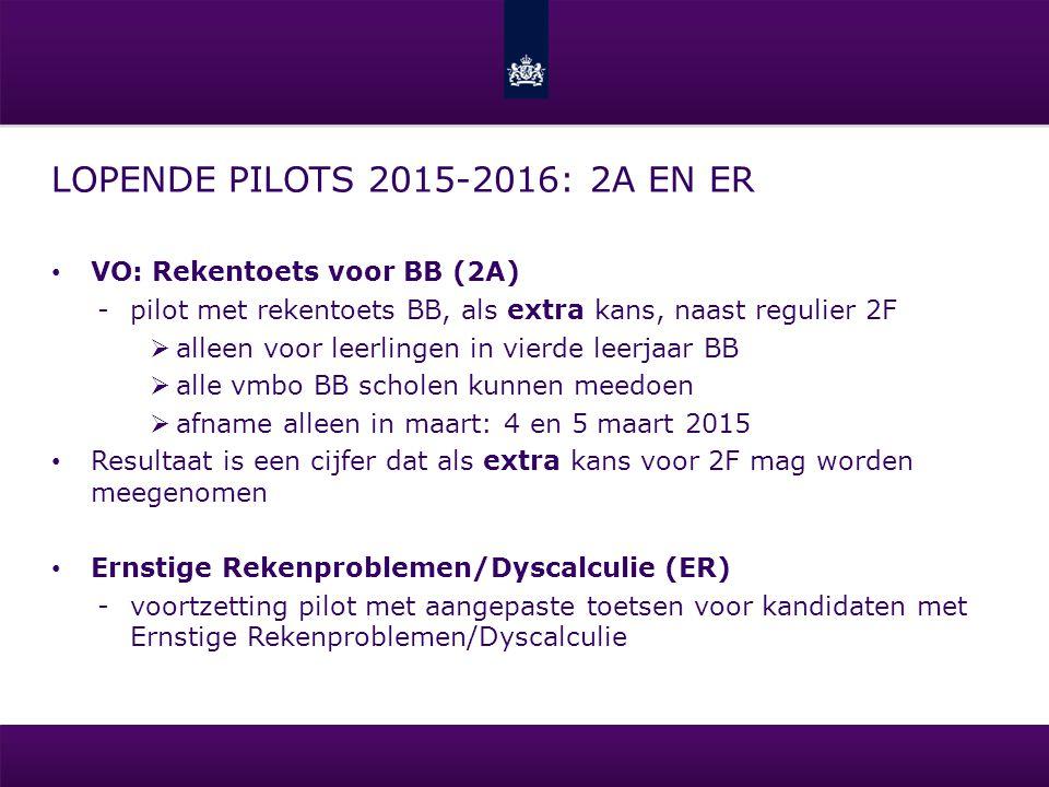 LOPENDE PILOTS 2015-2016: 2A EN ER VO: Rekentoets voor BB (2A) -pilot met rekentoets BB, als extra kans, naast regulier 2F  alleen voor leerlingen in vierde leerjaar BB  alle vmbo BB scholen kunnen meedoen  afname alleen in maart: 4 en 5 maart 2015 Resultaat is een cijfer dat als extra kans voor 2F mag worden meegenomen Ernstige Rekenproblemen/Dyscalculie (ER) -voortzetting pilot met aangepaste toetsen voor kandidaten met Ernstige Rekenproblemen/Dyscalculie