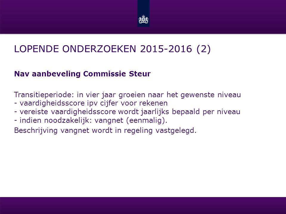 LOPENDE ONDERZOEKEN 2015-2016 (2) Nav aanbeveling Commissie Steur Transitieperiode: in vier jaar groeien naar het gewenste niveau - vaardigheidsscore ipv cijfer voor rekenen - vereiste vaardigheidsscore wordt jaarlijks bepaald per niveau - indien noodzakelijk: vangnet (eenmalig).
