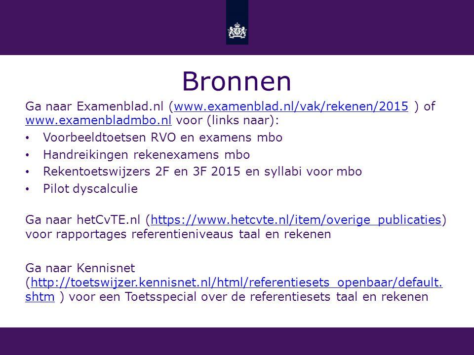Bronnen Ga naar Examenblad.nl (www.examenblad.nl/vak/rekenen/2015 ) of www.examenbladmbo.nl voor (links naar):www.examenblad.nl/vak/rekenen/2015 www.examenbladmbo.nl Voorbeeldtoetsen RVO en examens mbo Handreikingen rekenexamens mbo Rekentoetswijzers 2F en 3F 2015 en syllabi voor mbo Pilot dyscalculie Ga naar hetCvTE.nl (https://www.hetcvte.nl/item/overige_publicaties) voor rapportages referentieniveaus taal en rekenenhttps://www.hetcvte.nl/item/overige_publicaties Ga naar Kennisnet (http://toetswijzer.kennisnet.nl/html/referentiesets_openbaar/default.