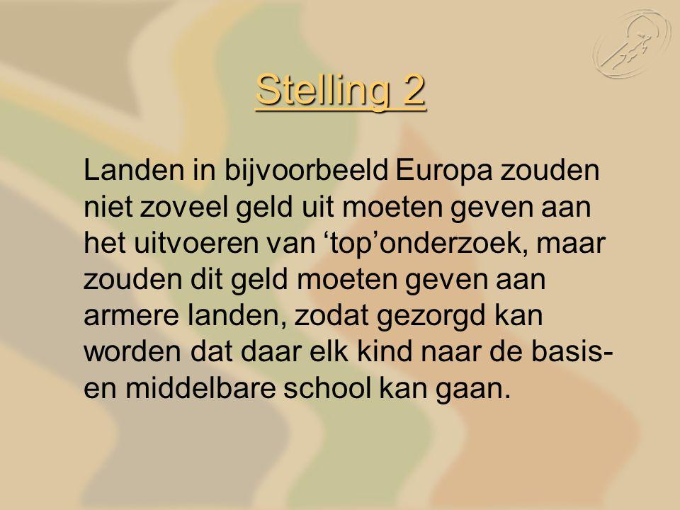 Stelling 2 Landen in bijvoorbeeld Europa zouden niet zoveel geld uit moeten geven aan het uitvoeren van 'top'onderzoek, maar zouden dit geld moeten geven aan armere landen, zodat gezorgd kan worden dat daar elk kind naar de basis- en middelbare school kan gaan.