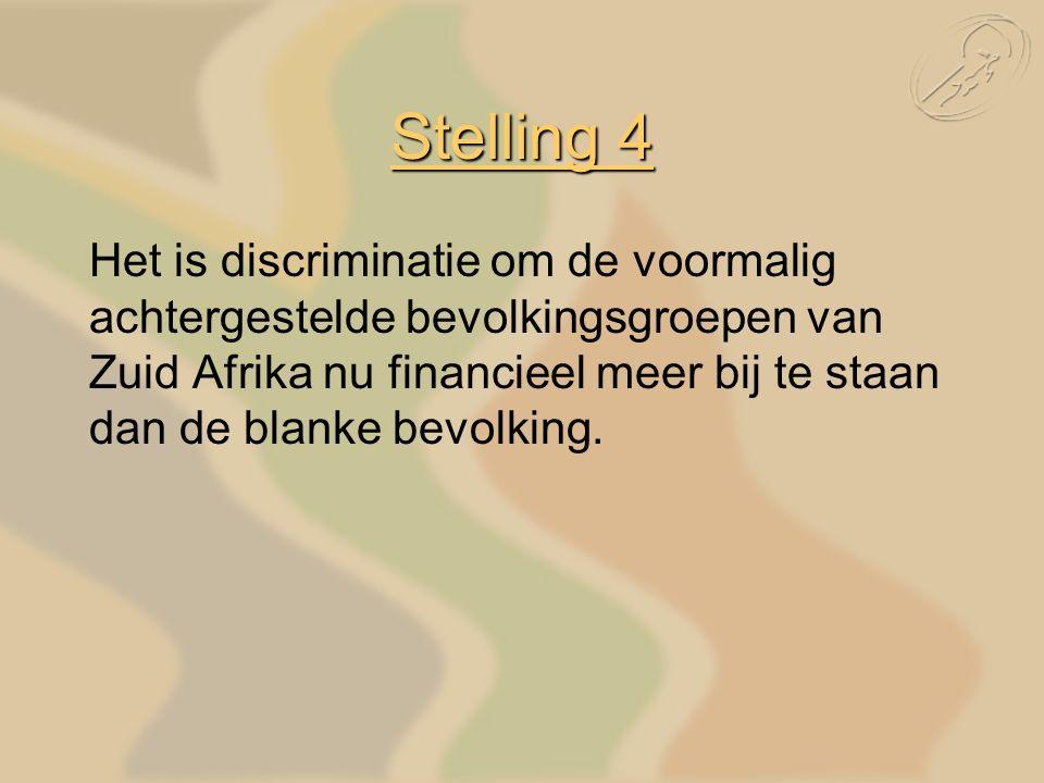 Stelling 4 Het is discriminatie om de voormalig achtergestelde bevolkingsgroepen van Zuid Afrika nu financieel meer bij te staan dan de blanke bevolking.