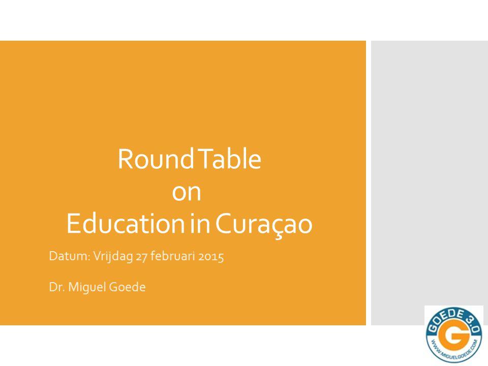Round Table on Education in Curaçao Datum: Vrijdag 27 februari 2015 Dr. Miguel Goede