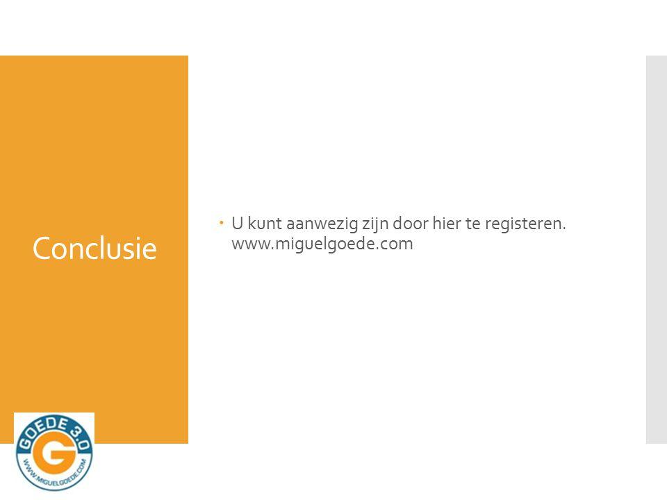 Conclusie  U kunt aanwezig zijn door hier te registeren. www.miguelgoede.com