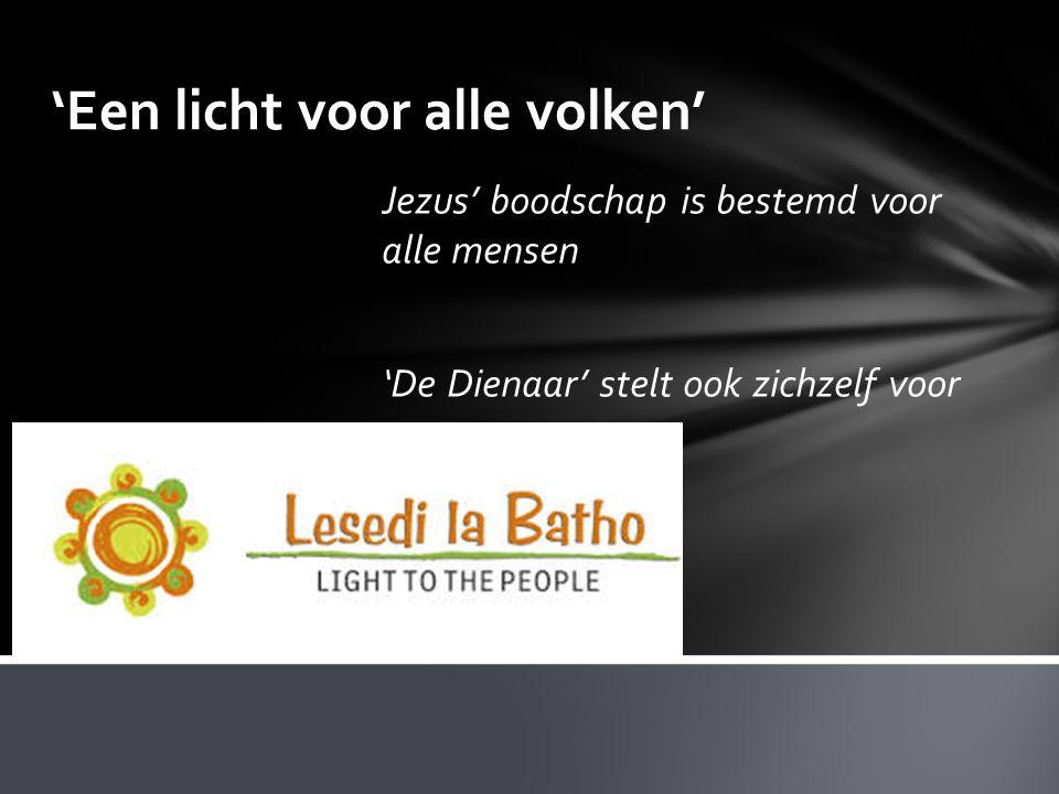 'Een licht voor alle volken' Jezus' boodschap is bestemd voor alle mensen 'De Dienaar' stelt ook zichzelf voor