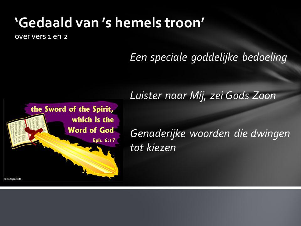 'Gedaald van 's hemels troon' over vers 1 en 2 Een speciale goddelijke bedoeling Luister naar Míj, zei Gods Zoon Genaderijke woorden die dwingen tot k