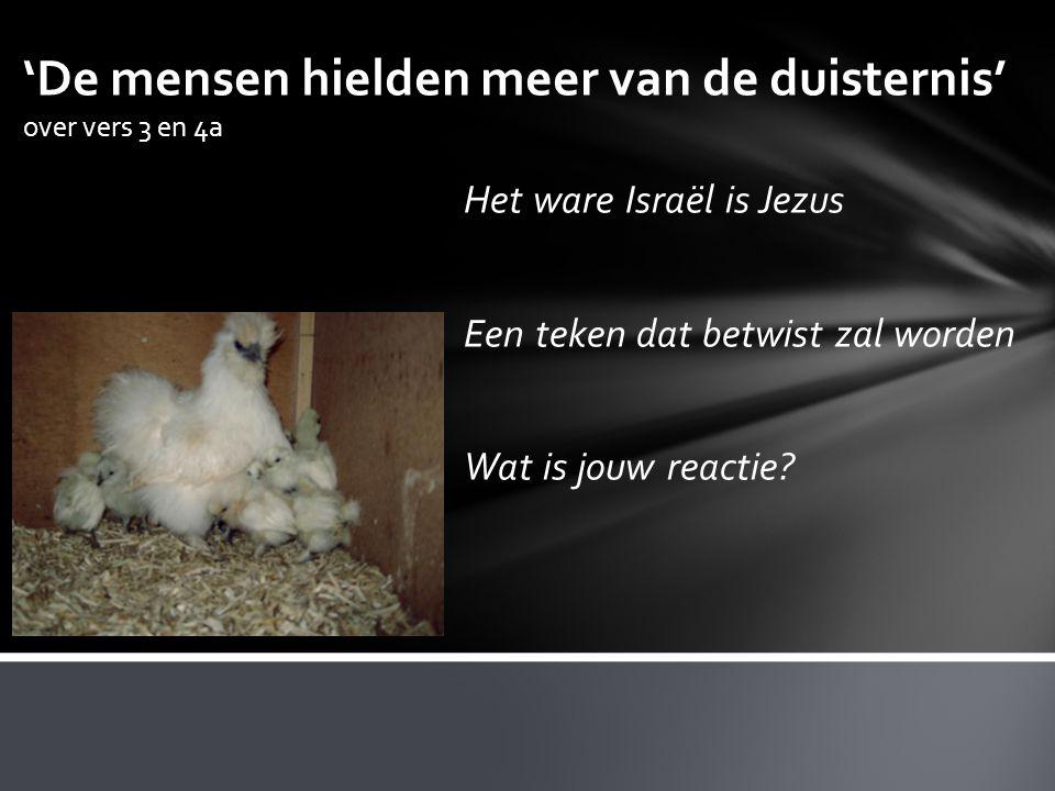 'De mensen hielden meer van de duisternis' over vers 3 en 4a Het ware Israël is Jezus Een teken dat betwist zal worden Wat is jouw reactie?
