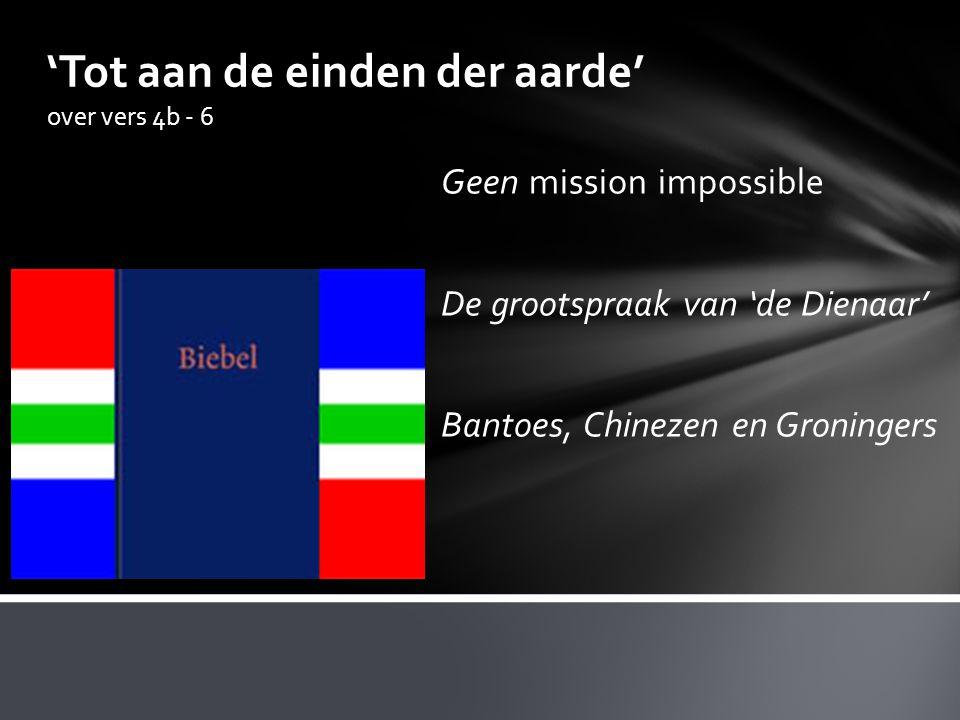 'Tot aan de einden der aarde' over vers 4b - 6 Geen mission impossible De grootspraak van 'de Dienaar' Bantoes, Chinezen en Groningers