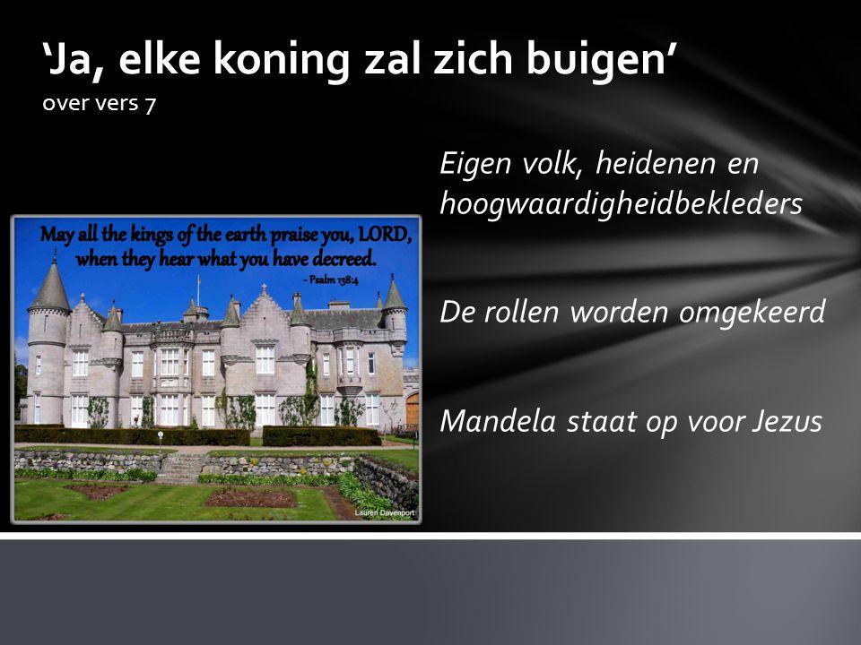 'Ja, elke koning zal zich buigen' over vers 7 Eigen volk, heidenen en hoogwaardigheidbekleders De rollen worden omgekeerd Mandela staat op voor Jezus
