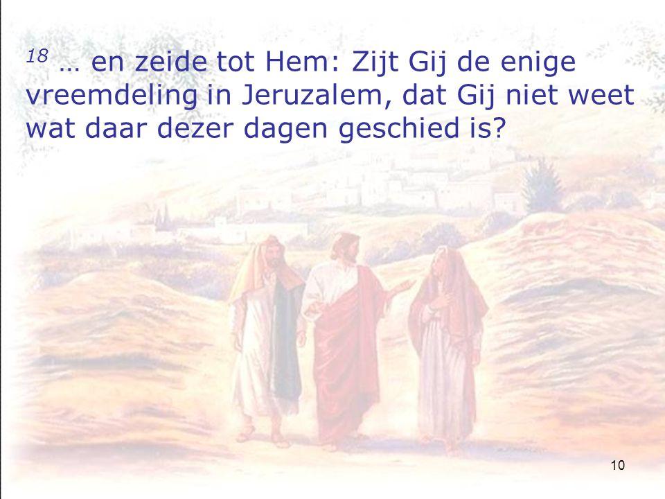 10 18 … en zeide tot Hem: Zijt Gij de enige vreemdeling in Jeruzalem, dat Gij niet weet wat daar dezer dagen geschied is