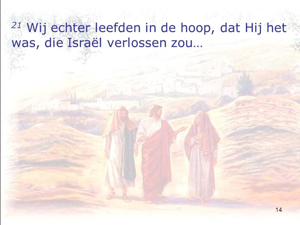14 21 Wij echter leefden in de hoop, dat Hij het was, die Israël verlossen zou…