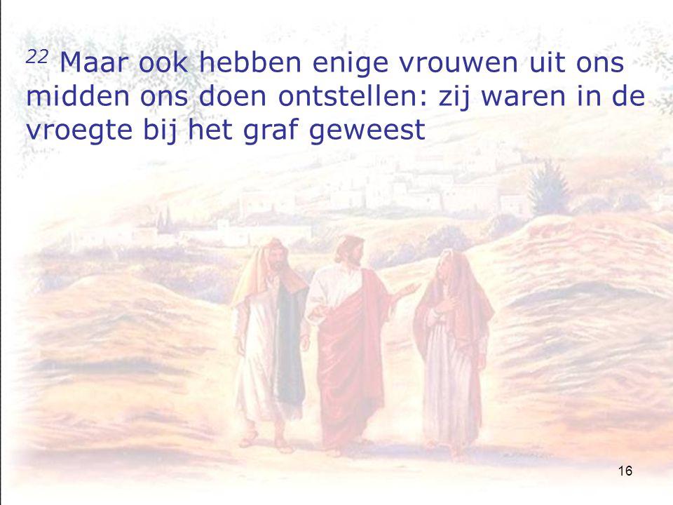16 22 Maar ook hebben enige vrouwen uit ons midden ons doen ontstellen: zij waren in de vroegte bij het graf geweest