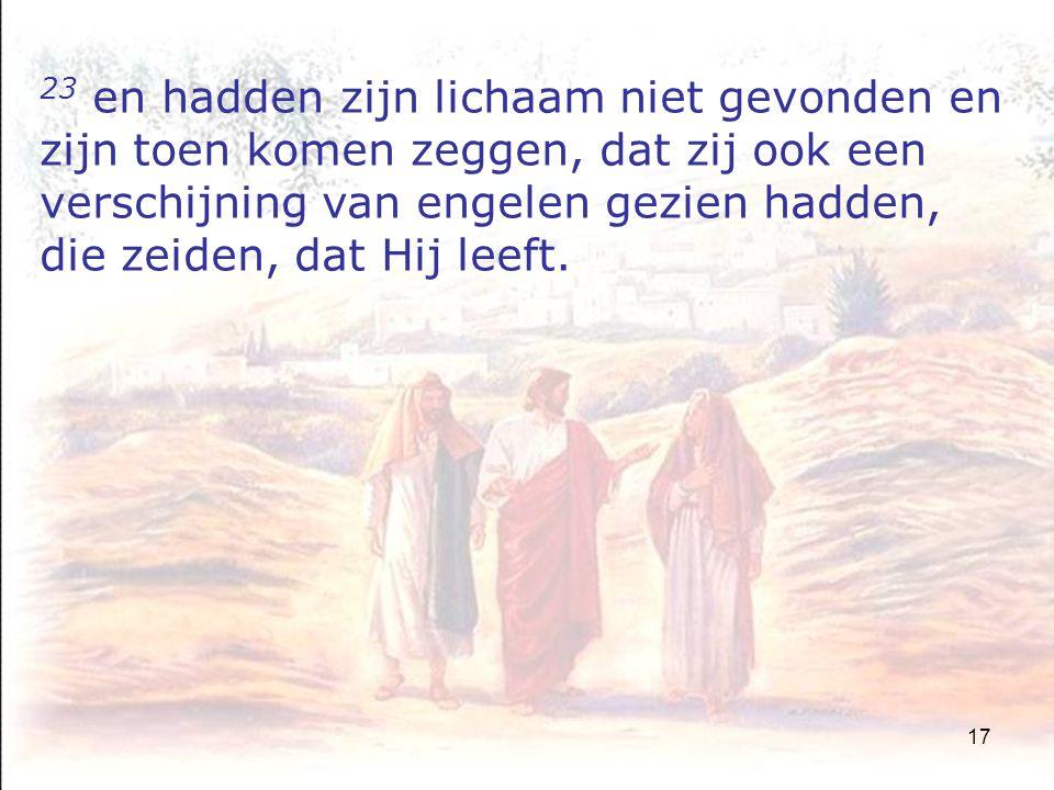17 23 en hadden zijn lichaam niet gevonden en zijn toen komen zeggen, dat zij ook een verschijning van engelen gezien hadden, die zeiden, dat Hij leeft.