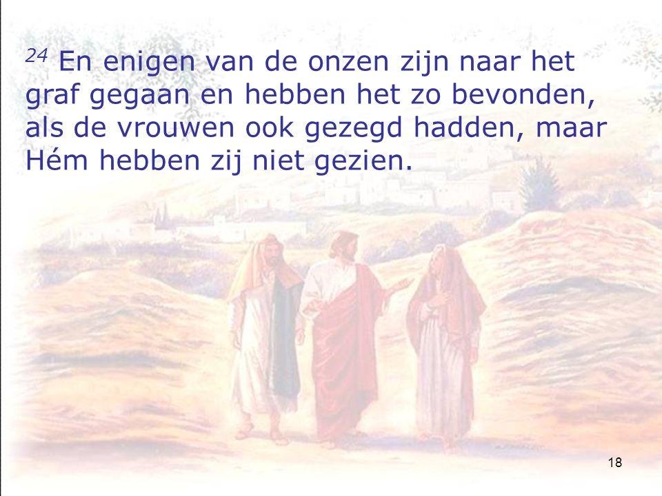 18 24 En enigen van de onzen zijn naar het graf gegaan en hebben het zo bevonden, als de vrouwen ook gezegd hadden, maar Hém hebben zij niet gezien.