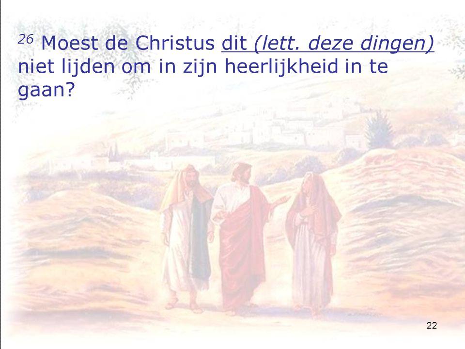 22 26 Moest de Christus dit (lett. deze dingen) niet lijden om in zijn heerlijkheid in te gaan?