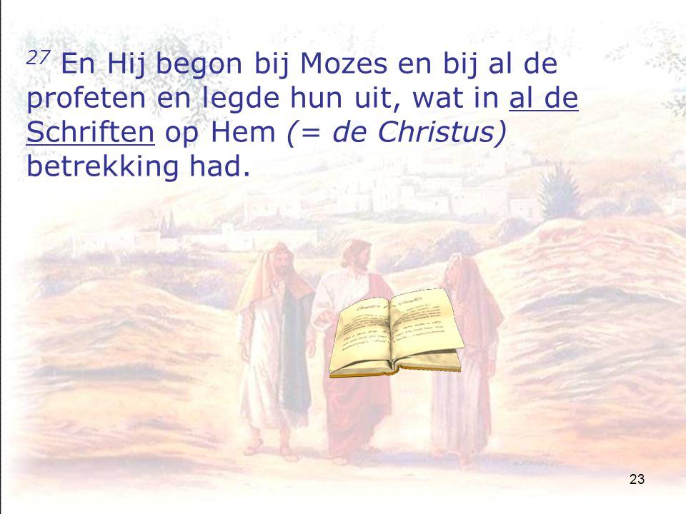 23 27 En Hij begon bij Mozes en bij al de profeten en legde hun uit, wat in al de Schriften op Hem (= de Christus) betrekking had.