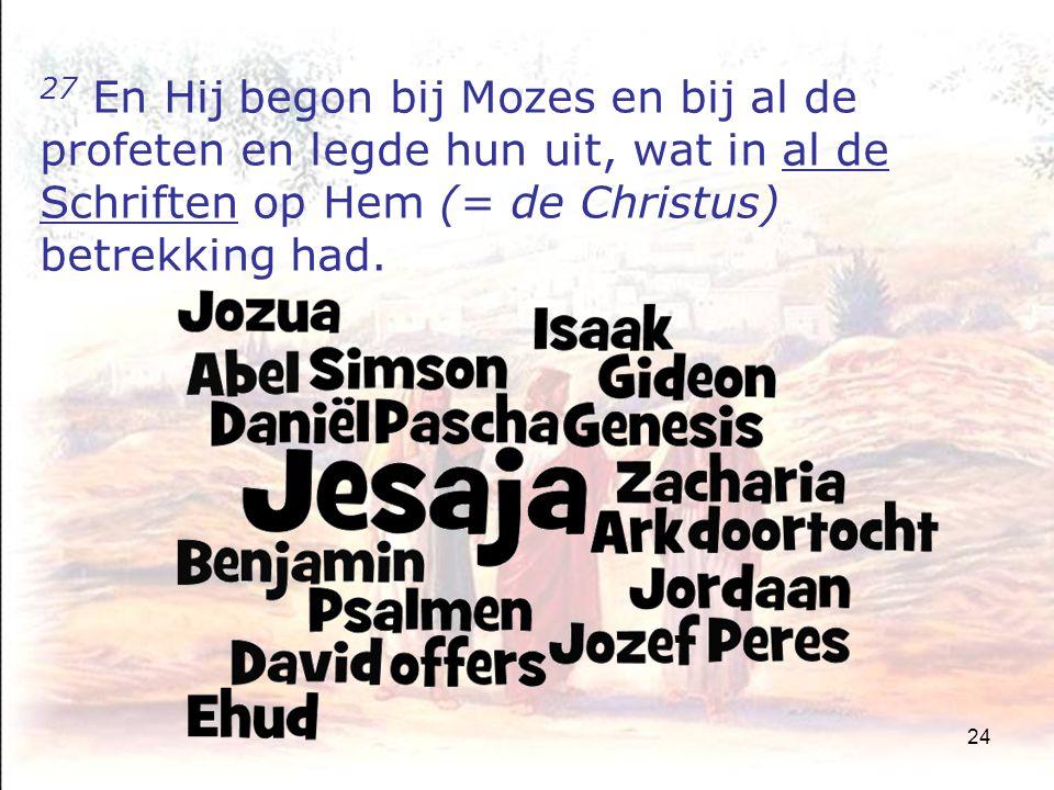 24 27 En Hij begon bij Mozes en bij al de profeten en legde hun uit, wat in al de Schriften op Hem (= de Christus) betrekking had.